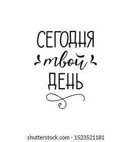 Translation from Russian: Today is your day.  Lettering. Ink illustration. Modern brush calligraphy Isolated on white background. t-shirt