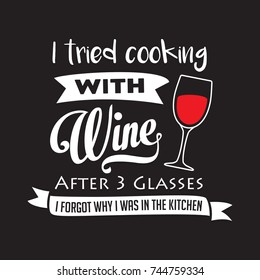 I tried cooking with wine after 3 glasses, I forgot why I was in the kitchen. Funny saying Wine.Drawing for prints on t-shirts and bags, stationary or poster.