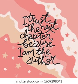 I trust the next chapter because I am the author motivational lettering illustration. Colorful pastel background, hand written phrase. Poster, banner, print, greeting card.