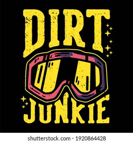 T-shirt design slogan typography dirt junkie with motocross goggles vintage illustration