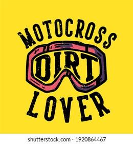 T-shirt design slogan typography motocross dirt lover with motocross goggles vintage illustration
