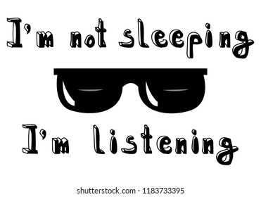 """T-shirt text print handwriting black text """"I'm not sleeping, I'm listening"""" with sunglasses. Isolated vector illustration."""