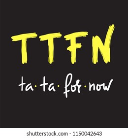TTFN ta ta for now - simple inspire and motivational quote. Hand drawn  humorous lettering. Print for inspirational poster, t-shirt, bag, cups, card, flyer, sticker, badge. English Slang Abbreviation
