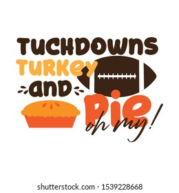 Tuchdowns turkey and pie oh my!-funny thanksgiving text, with american football ball, and pumpkin pie. Good for greeting card and  t-shirt print, flyer, poster design, mug.