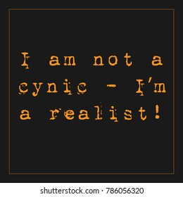 "Typewriter style vector quote with yellow text on black background saying ""I am not a cynic, I'm a realist"""