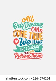 Typography motivational quotes and inspiration for a positive dreams and working. With hand lettering style for poster. All our dreams can come true if we have the courage to pursue them.