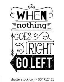 Typography poster with hand drawn elements. Inspirational quote. When nothing goes right go left. Concept design for t-shirt, print, card. Vintage vector illustration