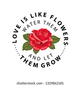 Typography slogan with flower rose. Love is like flowers water them and let them grow. Vector illustration for t-shirts.