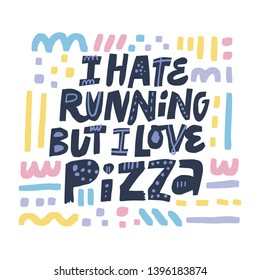 Unhealthy lifestyle slogan flat color illustration. I hate running but I love pizza hand drawn lettering with abstract sketches. Handwritten vector quote. Ink brush inscription. T shirt design