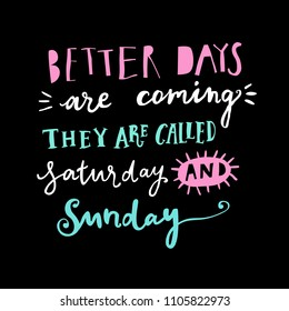 Unique hand drawn lettering: Better days are coming, they are called saturday and sunday. Vector elements for greeting card, invitation, poster, T-shirt design.