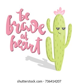 unique hand drawn lettering quote- be brave  at heart - and cute cartoon cactus with funny face.Vector Illustration.unique design for cards, posters,t-shirts,invitations