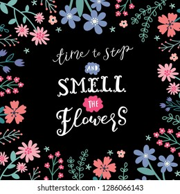 Unique hand drawn lettering: Time to stop and smell the flowers. Vector floral elements for greeting card, invitation, poster, T-shirt design.