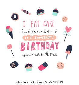 Unique hand drawn quote: I eat cake because it's somebody's birthday somewhere. Illustration of confectionery. Vector elements for greeting card, invitation, poster, T-shirt design.