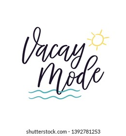 Vacay Mode. Vector calligraphy with modern lettering and sun with sea waves illustration. Free hand drawn brush elements. Isolated postcard. Design art for t-shirt, souvenir, photo overlay, phone case