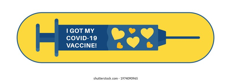 Vaccination badge as syringe with heart shapes inside. Text quote - I got covid my 19 vaccine, for vaccinated persons. Coronavirus, corona virus vaccination campaign sticker. Vector illustration