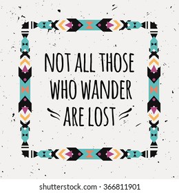 "Vector abstract geometric ethnic frame with typographic text ""Not all those who wander are lost"". Poster with tribal graphic design elements. Boho style. American indian and aztec motifs."