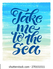 "Vector calligraphic inscription on watercolor background. ""Take me to the sea"" poster or postcard. Typography collection"