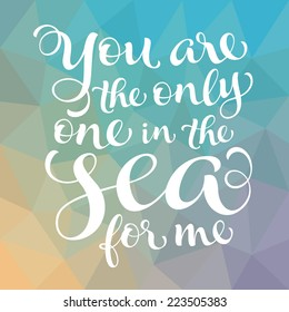 """Vector calligraphic inscription with ornamental elements on colorful geometric background. """"You are the only one in the sea for me"""" poster or postcard. Typography collection"""