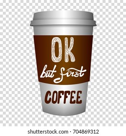 VECTOR coffee to go cup with hand drawn letters: 'OK but first coffee'.