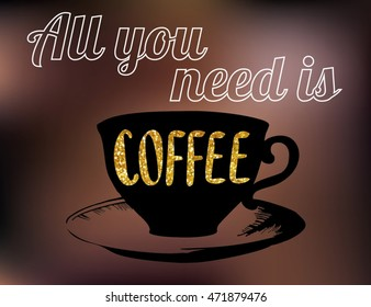 """Vector coffee poster with lettering quote """"all you need is coffee"""". A cup of coffee on blurred dark background coffee colors."""