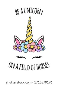 Vector colored hand drawn doodle unicorn floral face with quote card print isolated on white background. be a unicorn on a field of horses lettering illustration