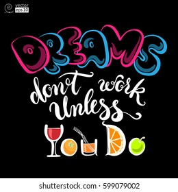 vector concept of motivational phrase 'dreams don't work unless you do' with some drinks and fruits. Hand drawn lettering. it can be used for greeting cards, posters or t-shirts etc
