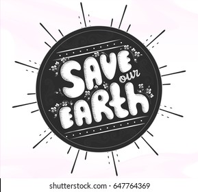 VECTOR eps 10. Planet day template. Hand drawn lettering text  Save our Earth in Retro style. Save the planet vintage retro card. Layer are grouped. Concept background. Save the World Earth Planet