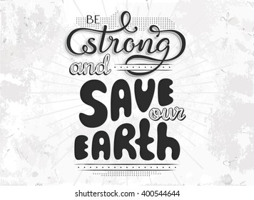 VECTOR eps 10. Planet Earth day template. Hand drawn lettering text Be strong and Save our Earth in Retro style. Save the planet Vintage Retro card. Concept background with grunge texture. Be strong