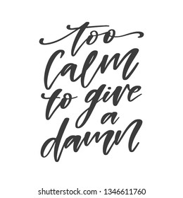 Vector hand drawn motivational and inspirational quote - Too calm to give a damn. Inscription for t-shirts, posters, cards.