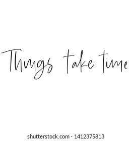 Vector hand drawn motivational and inspirational quote - Things take time. Stylish font poster