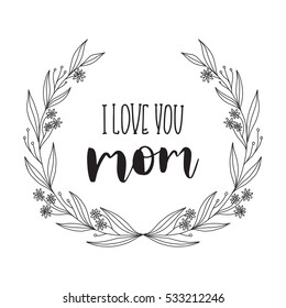 Vector hand drawn motivational and inspirational quote - I love you Mom. Calligraphic poster with floral wreath. Mother's Day design