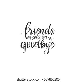 Vector hand drawn motivational and inspirational quote - Friends never say goodbye. Calligraphic poster