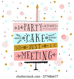 Vector happy birthday card. Modern hipster greeting with handwriting type and minimalistic illustration, birthday cake and confetti. A party without cake is just a meeting. Vector birthday cake