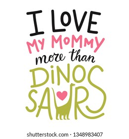 Vector illustration with diplodocus, pink heart ans lettering text - I love my mommy more than dinosaurs. Cute and funny childish apparel print design, greeting card