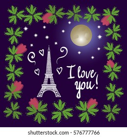 Vector illustration. Eiffel Tower. Valentine's Day. I love you. The concept Night view in Paris. The moon and the stars. Frame of flowers and leaves.