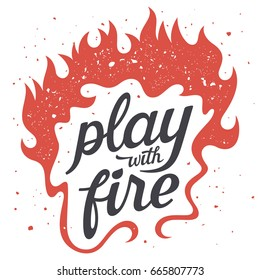 Vector illustration with fire flames. Play with fire. T-shirt print graphics. Grunge textures are on separate layers. Inspirational motivational poster