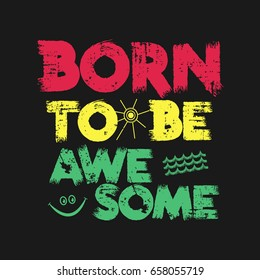 Vector illustration in the form of the message: born to be awesome. Grunge background.   Typography, t-shirt graphics, print, poster, banner, slogan, flyer, postcard