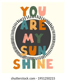 Vector illustration with hand drawn lettering - You are my sunshine. Colourful typography design in Scandinavian style for postcard, banner, t-shirt print, invitation, greeting card, poster