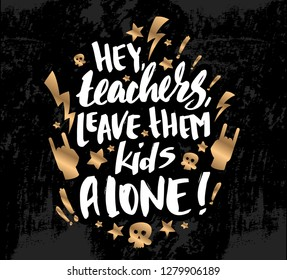 """Vector illustration with hand sketched lettering """"Hey, teachers, leave your kids alone"""". Template for card, design, print, poster, t-shirt. Vector lettering typography poster."""