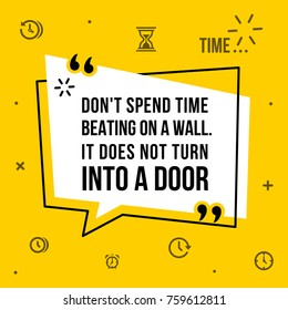 Vector illustration of inspirational and motivational quote. Don't spend time beating on a wall. It does not turn into a door.