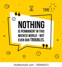 Vector illustration of inspirational and motivational quote. Nothing is permtanent in this wicked world - not even our troubles.