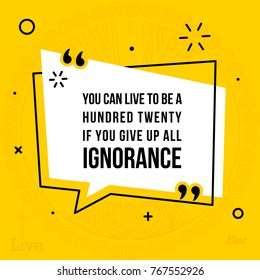 Vector illustration of inspirational and motivational quote. You can live to be a hundred twenty if you give up all ignorance
