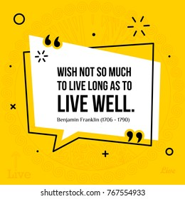 Vector illustration of inspirational and motivational quote. Wish not so much to live long as to live well. Benjamin Franklin, 1706 - 1790