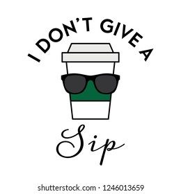 Vector illustration of an isolated coffee cup with big sunglasses and typography. I don't give a sip. Funny coffee pun.