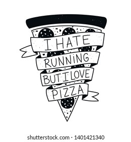 Vector illustration with lettering text - I hate running but I love pizza. Funny saying, motto, message on black white pizza slice with sausage. Trendy typography poster with harmful slogan