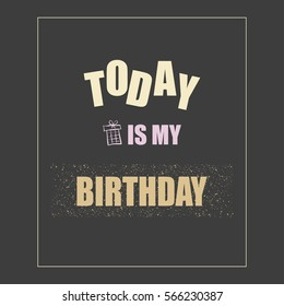 """Vector illustration with phrase Today is my birthday"""". May be used for postcard, flyer, banner, t-shirt, poster, print and other uses."""" Inspiration graphic design typography element."""
