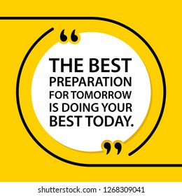 Vector illustration of quote. The best preparation for tomorrow is doing your best today.