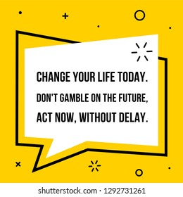 Vector illustration of quote. Change your life today. Don't gamble on the future, act now, without delay.