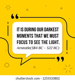 Vector illustration of quote. It is during our darkest moments that we must focus to see the light. Aristotle (384 BC - 322 BC)