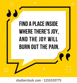 Vector illustration of quote. Find a place inside where there's joy, and the joy will burn out the pain.